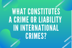 What Constitutes a Crime or Liability in International Crimes?
