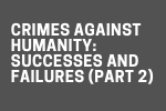 Crimes Against Humanity: Successes and Failures (Part 2)